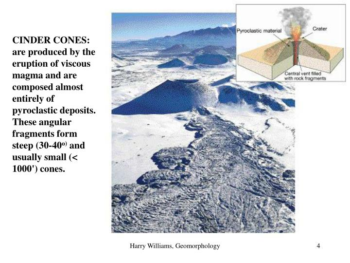 CINDER CONES: are produced by the eruption of viscous magma and are composed almost entirely of pyroclastic deposits. These angular fragments form steep (30-40