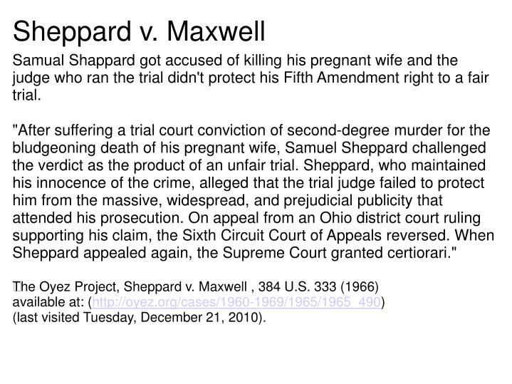 sheppard v maxwell Sheppard v maxwell, warden3s4 us 333, s6 sct 1507, 16 led2d 600 (1966)facts: july 4, 1954, marilyn sheppard was murdered in an upstairs bedroom in her home sam sheppard, her husband, a prominent man in bay village, ohio, was sleeping downstairs when the incident occurred, and was woken when.