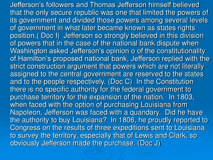 Jefferson's followers and Thomas Jefferson himself believed that the only secure republic was one that limited the powers of its government and divided those powers among several levels of government in what later became known as states rights position.( Doc I)  Jefferson so strongly believed in this division of powers that in the case of the national bank dispute when Washington asked Jefferson's opinion o of the constitutionality of Hamilton's proposed national bank, Jefferson replied with the strict construction argument that powers which are not literally assigned to the central government are reserved to the states and to the people respectively. (Doc C)  In the Constitution there is no specific authority for the federal government to purchase territory for the expansion of the nation.  In 1803, when faced with the option of purchasing Louisiana from Napoleon, Jefferson was faced with a quandary.  Did he have the authority to buy Louisiana?  In 1806, he proudly reported to Congress on the results of three expeditions sent to Louisiana to survey the territory, especially that of Lewis and Clark, so obviously Jefferson made the purchase. (Doc J)