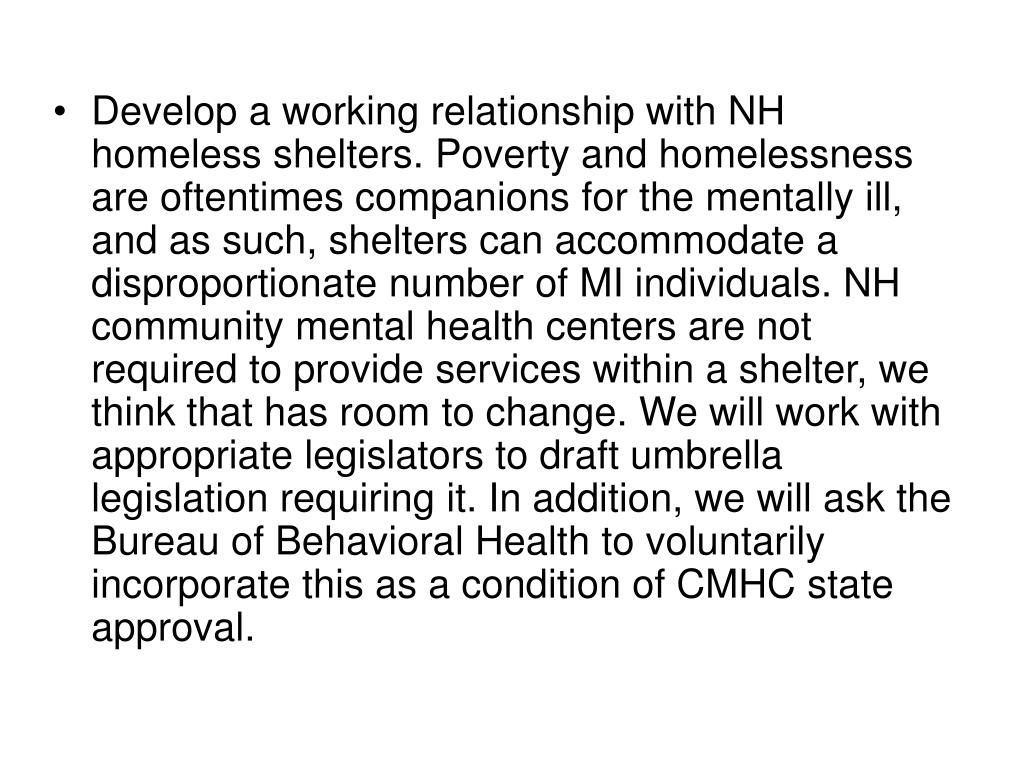 Develop a working relationship with NH homeless shelters. Poverty and homelessness are oftentimes companions for the mentally ill, and as such, shelters can accommodate a disproportionate number of MI individuals. NH community mental health centers are not required to provide services within a shelter, we think that has room to change. We will work with appropriate legislators to draft umbrella legislation requiring it. In addition, we will ask the Bureau of Behavioral Health to voluntarily incorporate this as a condition of CMHC state approval.