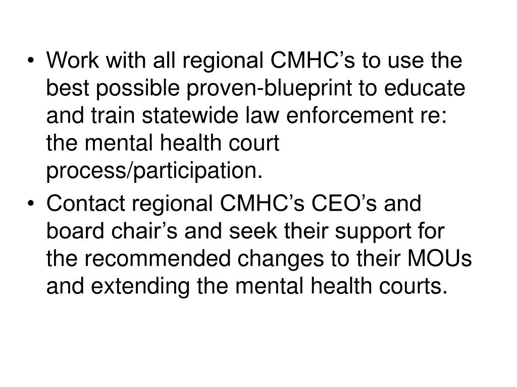 Work with all regional CMHC's to use the best possible proven-blueprint to educate and train statewide law enforcement re: the mental health court process/participation.