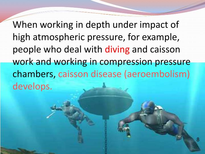 When working in depth under impact of high atmospheric pressure, for example, people who deal with