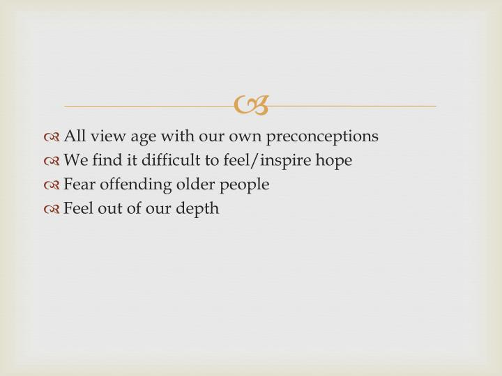 All view age with our own preconceptions