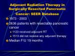 adjuvant radiation therapy in surgically resected pancreatic cancer seer database