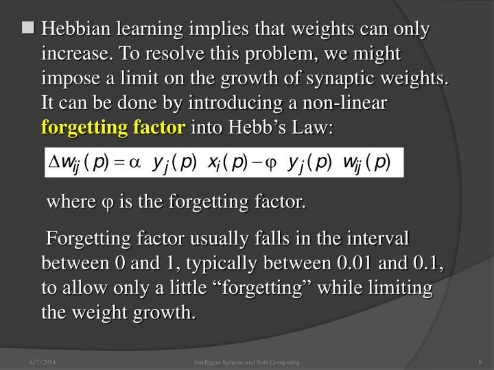 Hebbian learning implies that weights can only       increase. To resolve this problem, we might       impose a limit on the growth of synaptic weights.       It can be done by introducing a non-linear