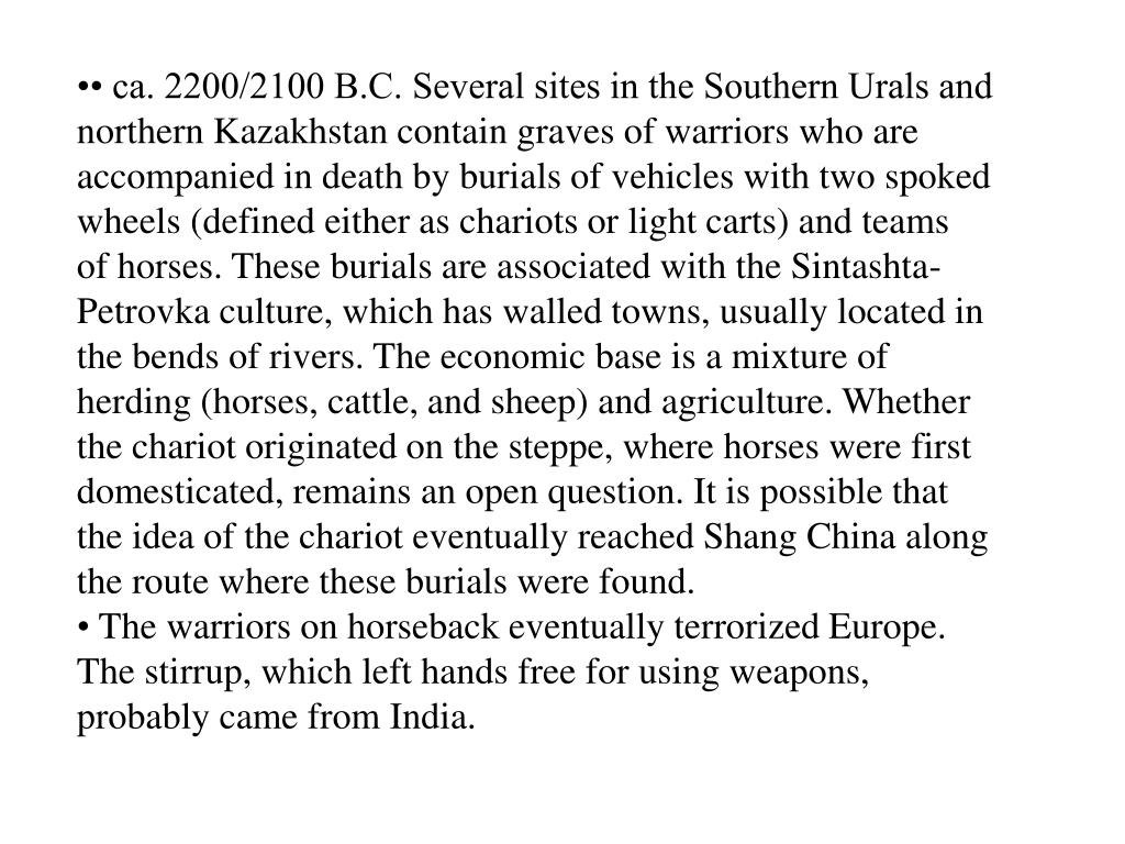 • ca. 2200/2100 B.C. Several sites in the Southern Urals and northern Kazakhstan contain graves of warriors who are   accompanied in death by burials of vehicles with two spoked wheels (defined either as chariots or light carts) and teams         of horses. These burials are associated with the Sintashta-Petrovka culture, which has walled towns, usually located in        the bends of rivers. The economic base is a mixture of herding (horses, cattle, and sheep) and agriculture. Whether the chariot originated on the steppe, where horses were first domesticated, remains an open question. It is possible that the idea of the chariot eventually reached Shang China along the route where these burials were found.