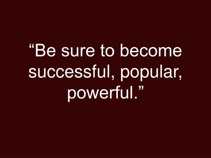 """Be sure to become successful, popular, powerful."""