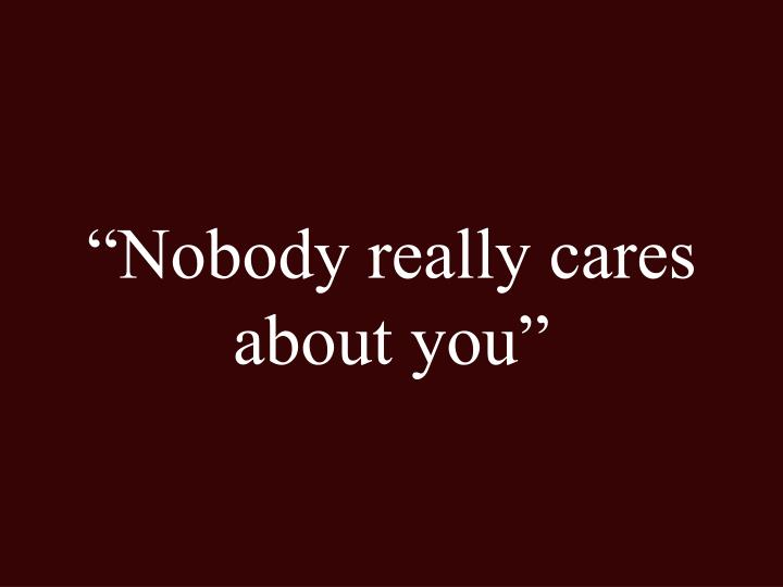 """Nobody really cares about you"""