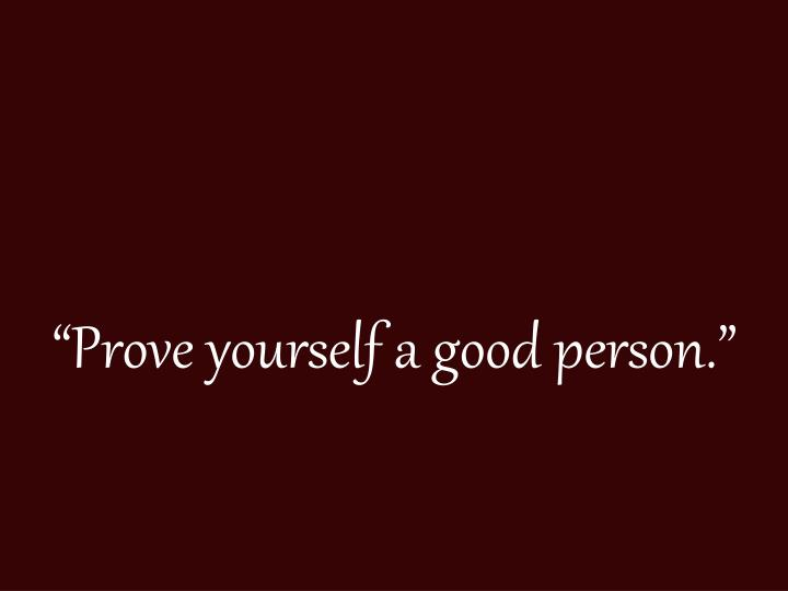"""Prove yourself a good person."""