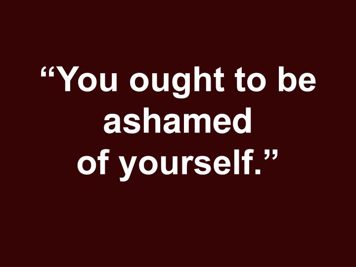 """You ought to be ashamed"