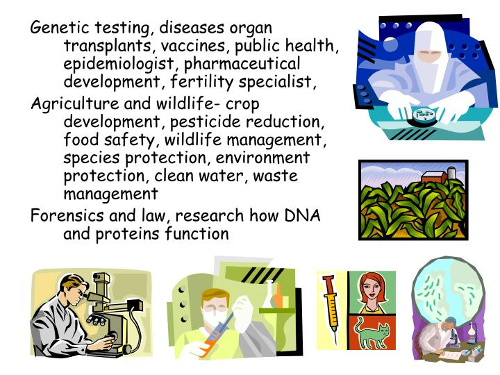 Genetic testing, diseases organ transplants, vaccines, public health, epidemiologist, pharmaceutical development, fertility specialist,