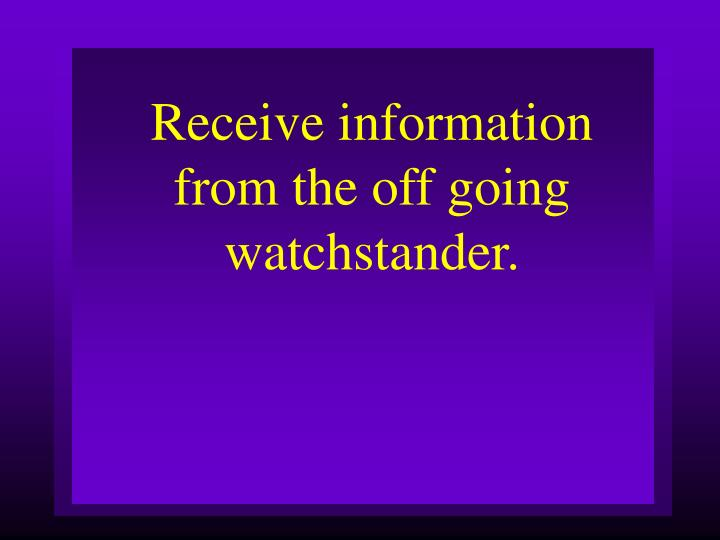 Receive information from the off going watchstander.