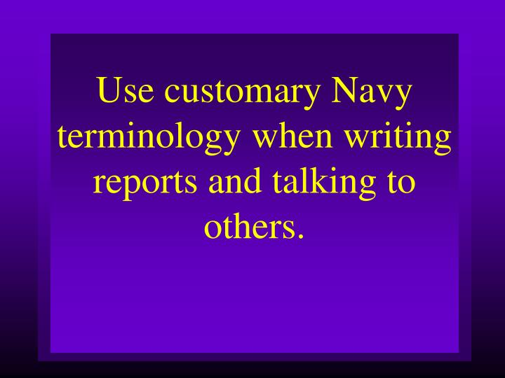 Use customary Navy terminology when writing reports and talking to others.