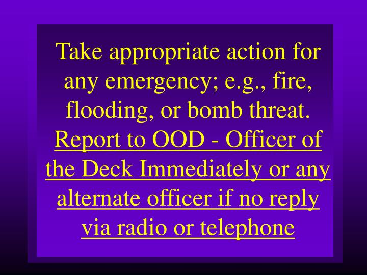 Take appropriate action for any emergency; e.g., fire, flooding, or bomb threat.