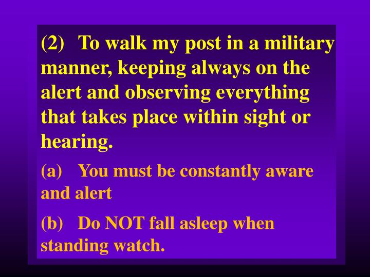(2)To walk my post in a military manner, keeping always on the alert and observing everything that takes place within sight or hearing.