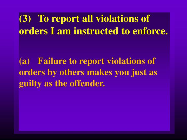 (3)To report all violations of orders I am instructed to enforce.