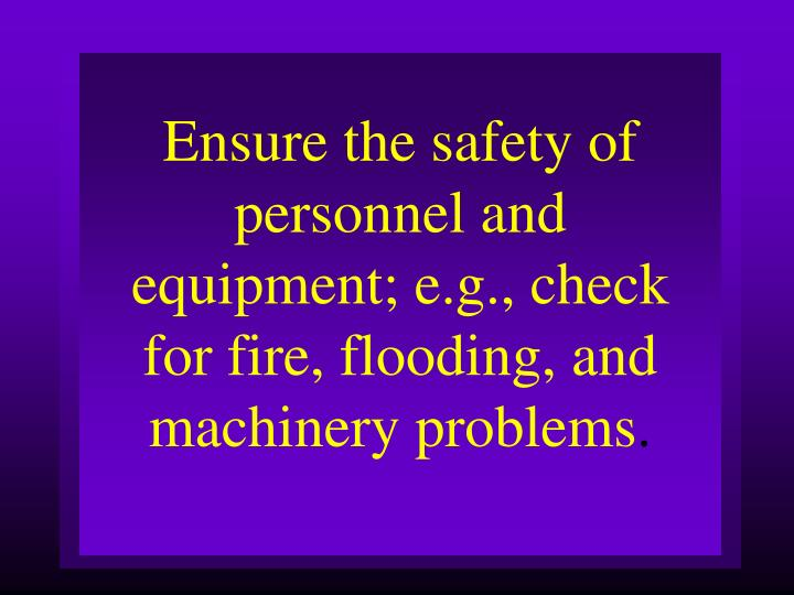 Ensure the safety of personnel and equipment; e.g., check for fire, flooding, and machinery problems