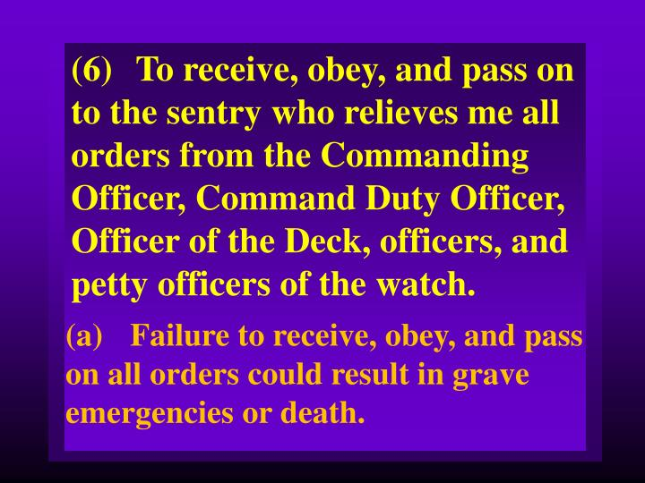(6)To receive, obey, and pass on to the sentry who relieves me all orders from the Commanding Officer, Command Duty Officer, Officer of the Deck, officers, and petty officers of the watch.