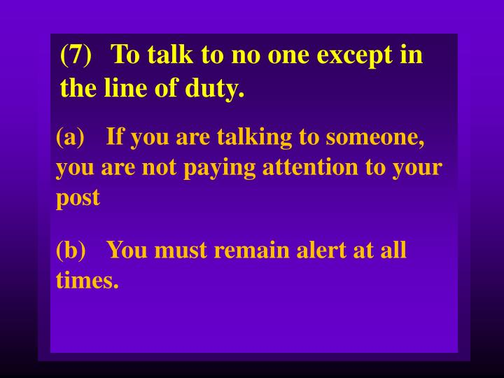 (7)To talk to no one except in the line of duty.
