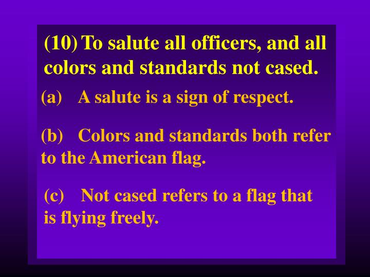 (10)To salute all officers, and all colors and standards not cased.