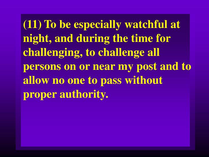 (11)To be especially watchful at night, and during the time for challenging, to challenge all persons on or near my post and to allow no one to pass without proper authority.