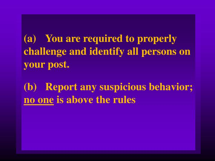 (a)You are required to properly challenge and identify all persons on your post.