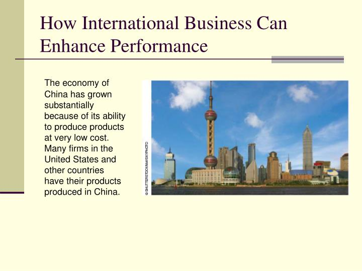 The economy of China has grown substantially because of its ability to produce products at very low cost.  Many firms in the United States and other countries have their products produced in China.