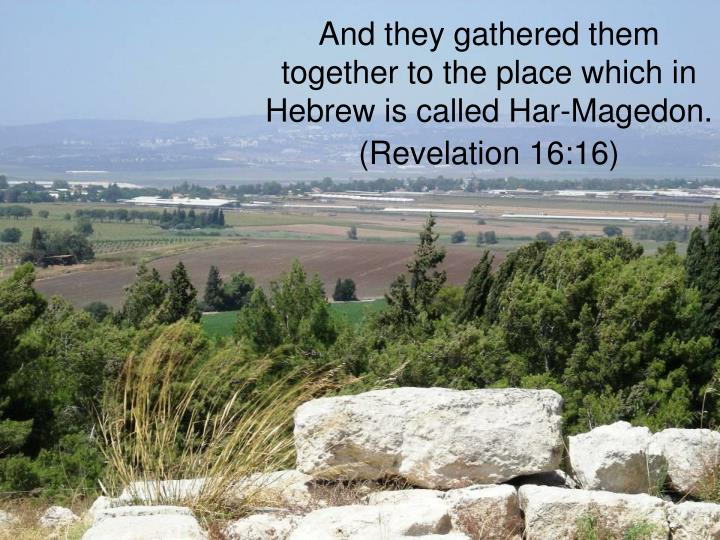 And they gathered them together to the place which in Hebrew is called Har-Magedon. (Revelation 16:16)