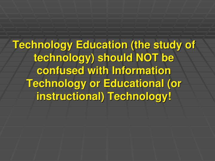 Technology Education (the study of technology) should NOT be confused with Information Technology or Educational (or instructional) Technology!