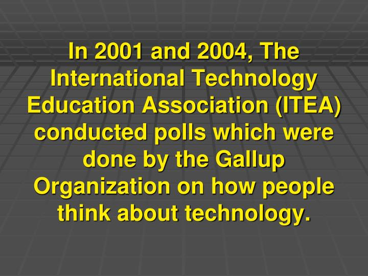 In 2001 and 2004, The International Technology Education Association (ITEA) conducted polls which were done by the Gallup Organization on how people think about technology.
