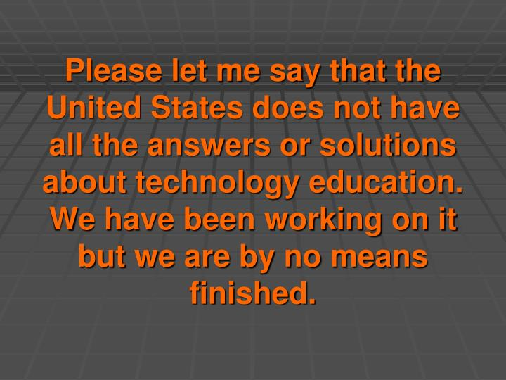 Please let me say that the United States does not have all the answers or solutions about technology education. We have been working on it but we are by no means finished.