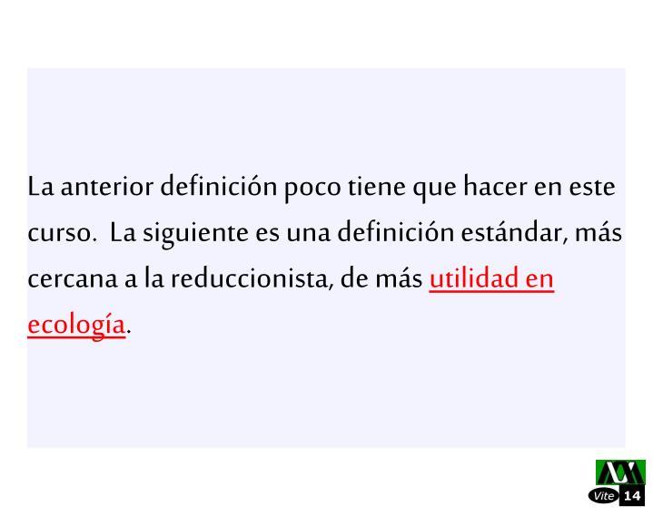 La anterior definicin poco tiene que hacer en este curso.  La siguiente es una definicin estndar, ms cercana a la reduccionista, de ms