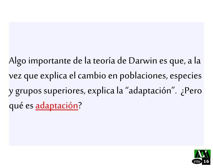 Algo importante de la teora de Darwin es que, a la vez que explica el cambio en poblaciones, especies y grupos superiores, explica la