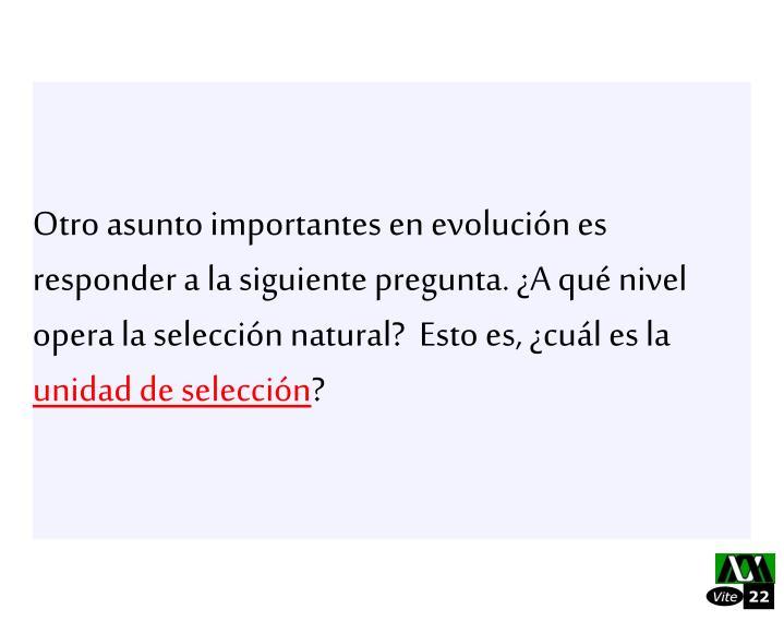 Otro asunto importantes en evolucin es responder a la siguiente pregunta. A qu nivel opera la seleccin natural?  Esto es, cul es la