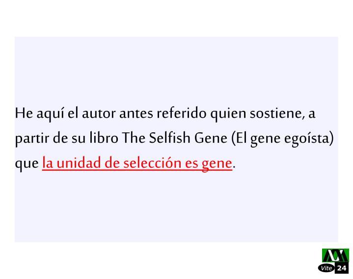 He aqu el autor antes referido quien sostiene, a partir de su libro The Selfish Gene (El gene egosta) que