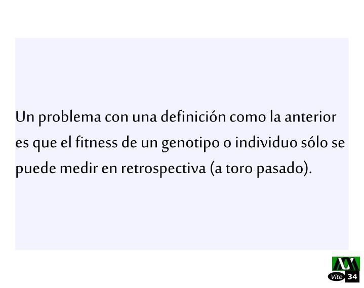 Un problema con una definicin como la anterior es que el fitness de un genotipo o individuo slo se puede medir en retrospectiva (a toro pasado).