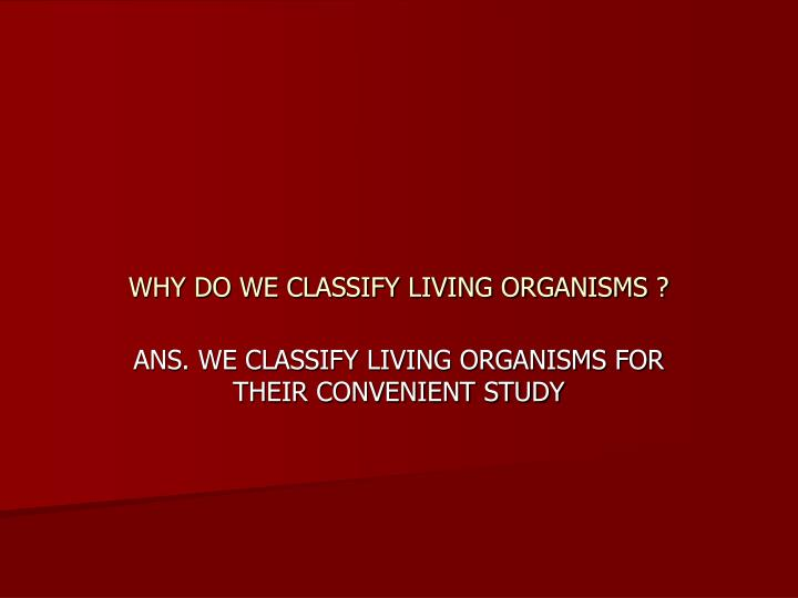 WHY DO WE CLASSIFY LIVING ORGANISMS ?