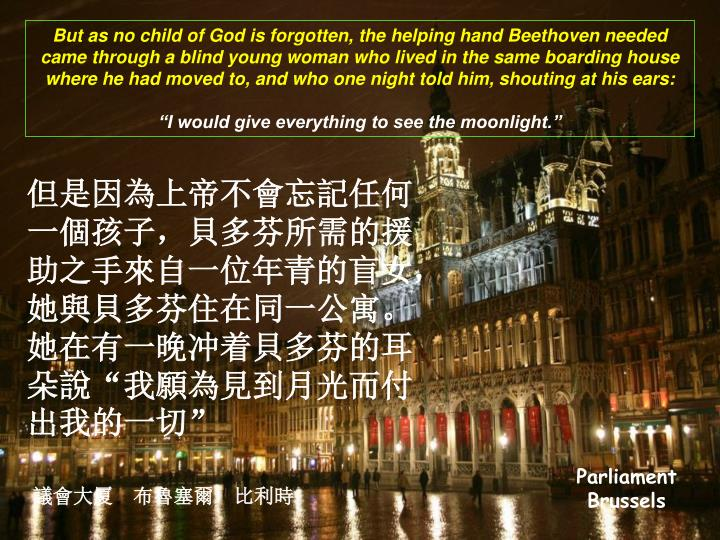 But as no child of God is forgotten, the helping hand Beethoven needed came through a blind young woman who lived in the same boarding house where he had moved to, and who one night told him, shouting at his ears: