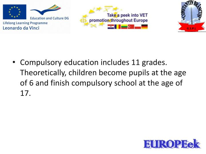 Compulsory education includes 11 grades. Theoretically, children become pupils at the age of 6 and f...