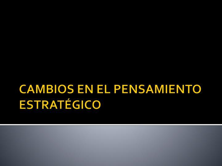 CAMBIOS EN EL PENSAMIENTO ESTRATÉGICO