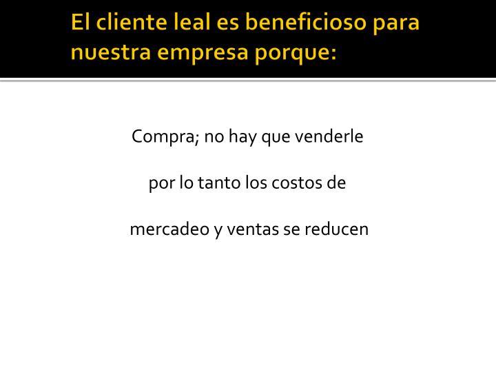 El cliente leal es beneficioso para  nuestra empresa porque: