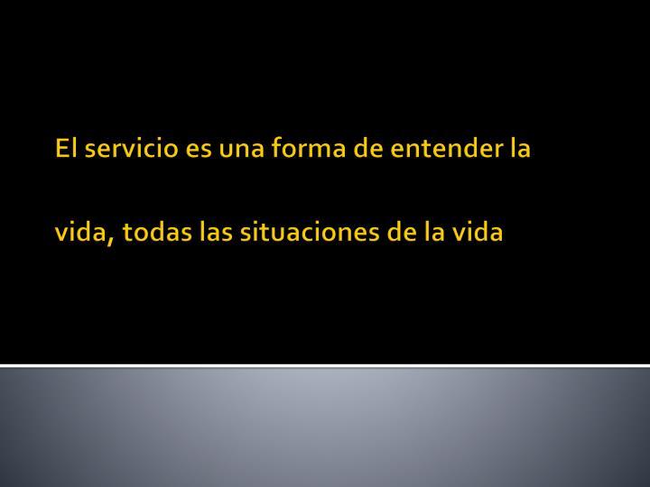 El servicio es una forma de entender la vida, todas las situaciones de la vida
