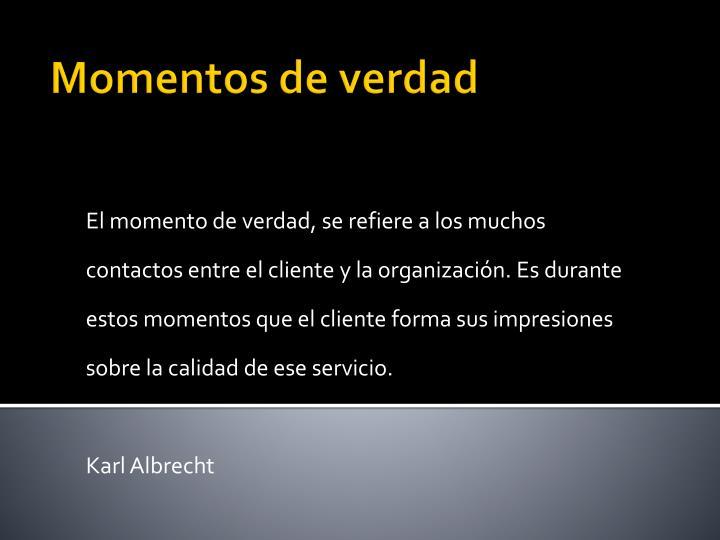 El momento de verdad, se refiere a los muchos contactos entre el cliente y la organización. Es durante estos momentos que el cliente forma sus impresiones sobre la calidad de ese servicio.