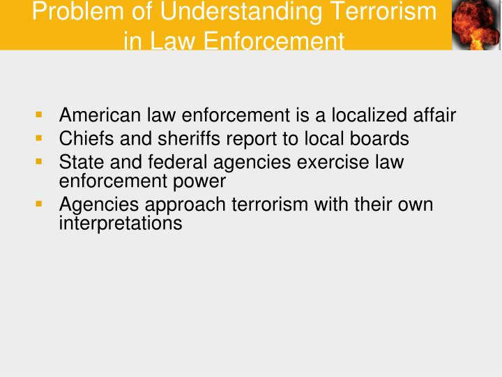 terrorism and law enforcement essay Terrorism in the united states has taken a big step since 9/11 after 9/11 there have been more and more police officers working there are a lot or terrorist groups around the world but there are also motivational terrorist the word terrorism does not really have a straight forward definition because there is different form of.