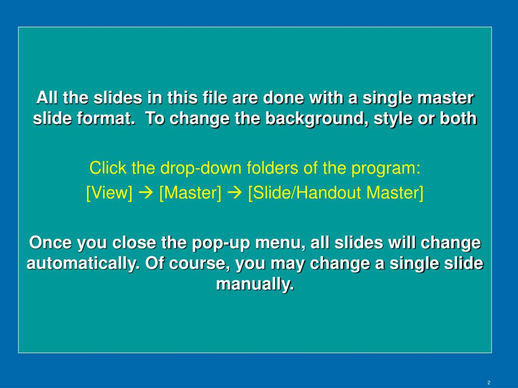All the slides in this file are done with a single master slide format.  To change the background, style or both