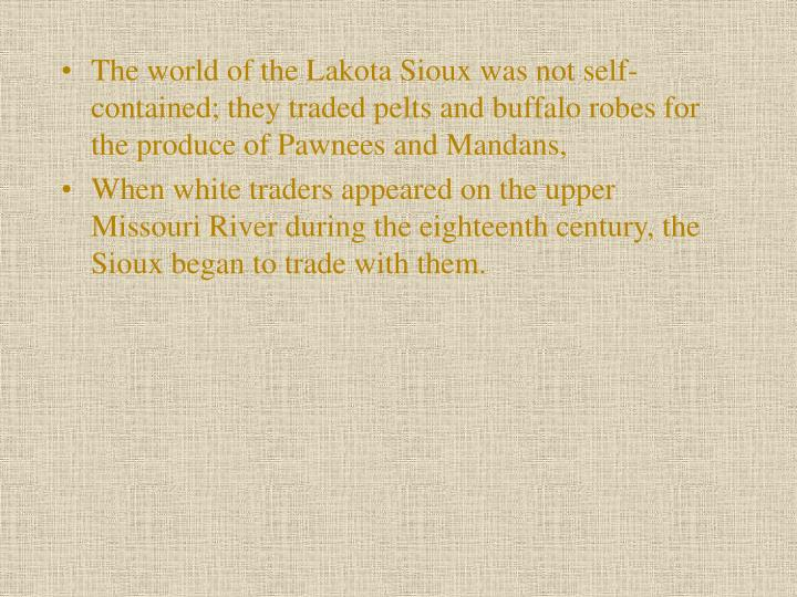 The world of the Lakota Sioux was not self-contained; they traded pelts and buffalo robes for the produce of Pawnees and Mandans,