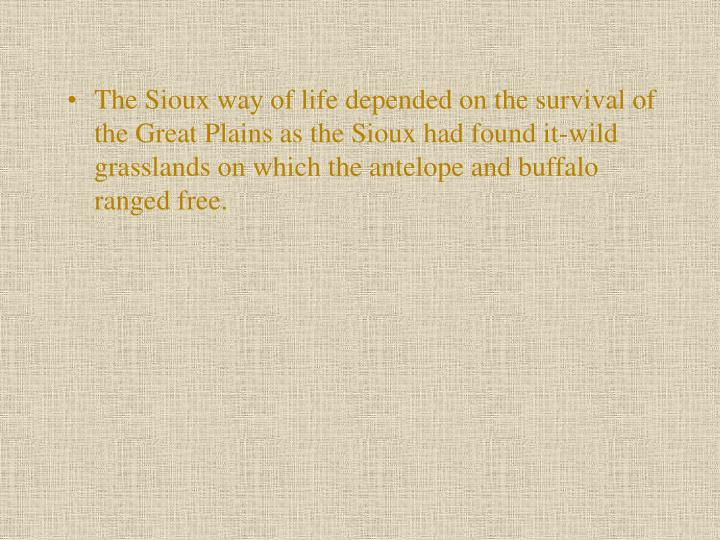 The Sioux way of life depended on the survival of the Great Plains as the Sioux had found it-wild grasslands on which the antelope and buffalo ranged free.