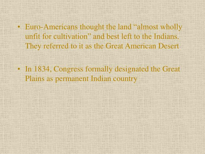 "Euro-Americans thought the land ""almost wholly unfit for cultivation"" and best left to the Indians. They referred to it as the Great American Desert"