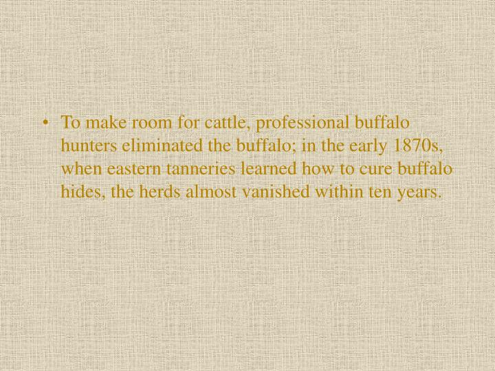 To make room for cattle, professional buffalo hunters eliminated the buffalo; in the early 1870s, when eastern tanneries learned how to cure buffalo hides, the herds almost vanished within ten years.