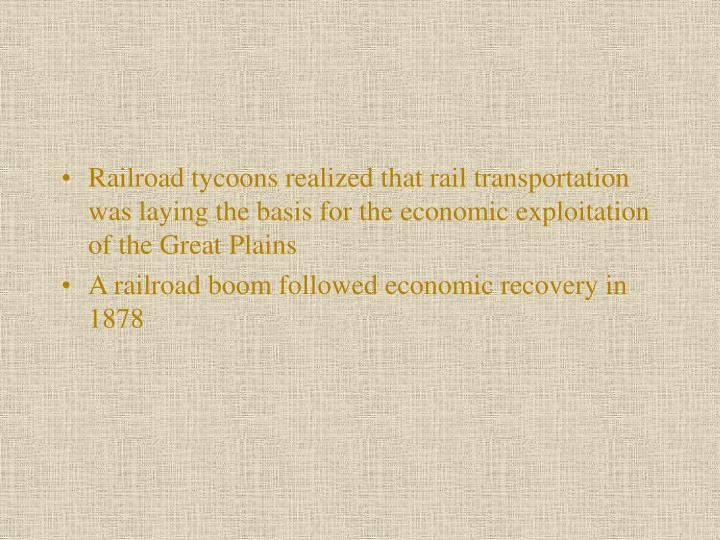 Railroad tycoons realized that rail transportation was laying the basis for the economic exploitation of the Great Plains